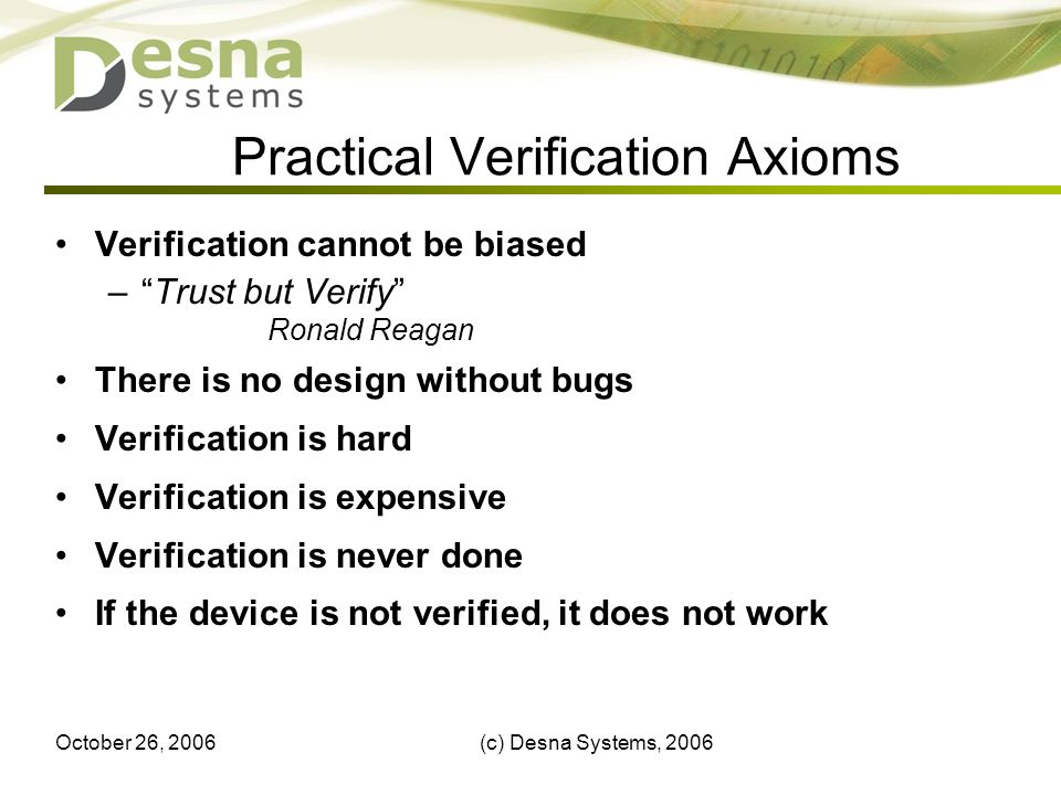 October 26, 2006(c) Desna Systems, 20067 Practical Verification Axioms Verification cannot be biased –Trust but Verify Ronald Reagan There is no design without bugs Verification is hard Verification is expensive Verification is never done If the device is not verified, it does not work