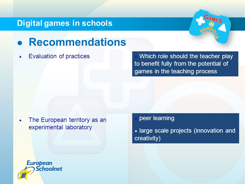 Recommendations Evaluation of practices Which role should the teacher play to benefit fully from the potential of games in the teaching process The European territory as an experimental laboratory peer learning large scale projects (innovation and creativity) Digital games in schools
