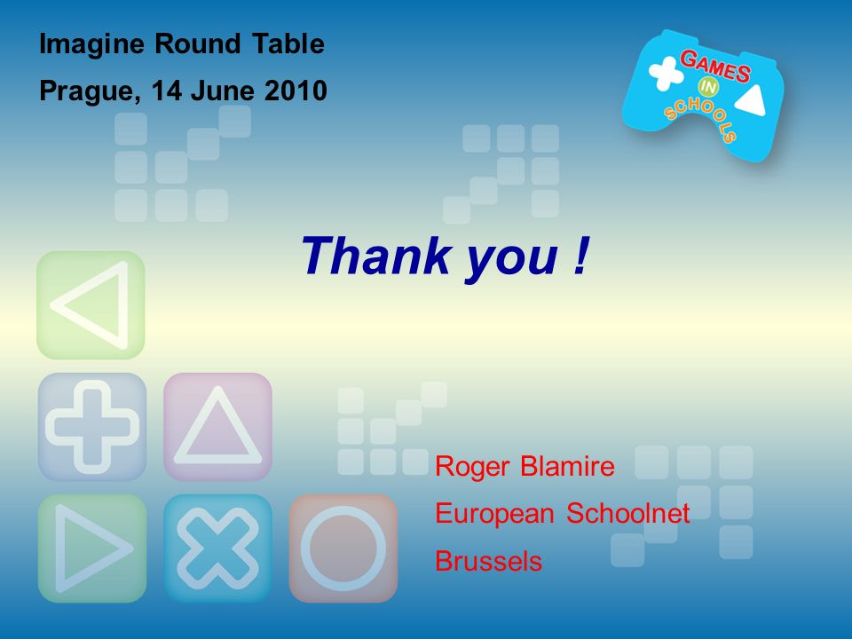 Imagine Round Table Prague, 14 June 2010 Thank you ! Roger Blamire European Schoolnet Brussels