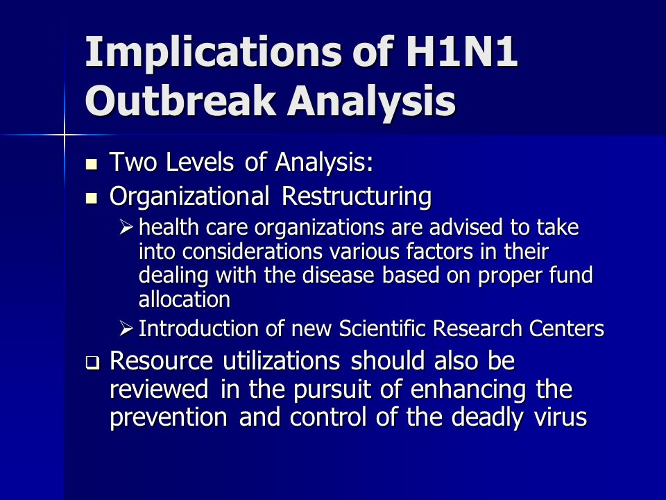 Implications of H1N1 Outbreak Analysis Two Levels of Analysis: Two Levels of Analysis: Organizational Restructuring Organizational Restructuring health care organizations are advised to take into considerations various factors in their dealing with the disease based on proper fund allocation health care organizations are advised to take into considerations various factors in their dealing with the disease based on proper fund allocation Introduction of new Scientific Research Centers Introduction of new Scientific Research Centers Resource utilizations should also be reviewed in the pursuit of enhancing the prevention and control of the deadly virus Resource utilizations should also be reviewed in the pursuit of enhancing the prevention and control of the deadly virus