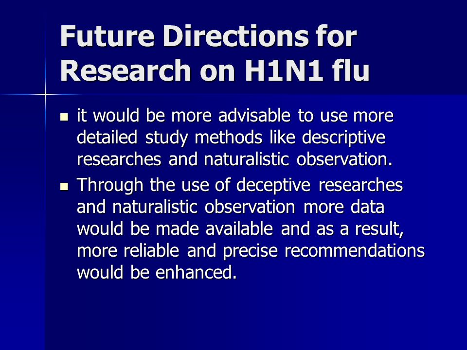 Future Directions for Research on H1N1 flu it would be more advisable to use more detailed study methods like descriptive researches and naturalistic observation.