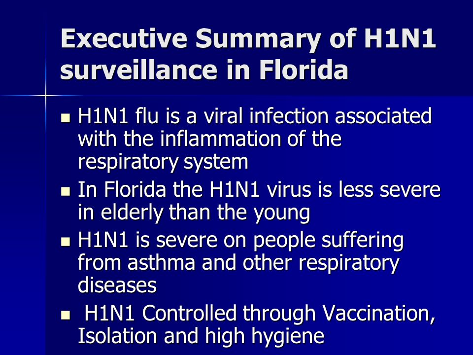 Executive Summary of H1N1 surveillance in Florida H1N1 flu is a viral infection associated with the inflammation of the respiratory system H1N1 flu is a viral infection associated with the inflammation of the respiratory system In Florida the H1N1 virus is less severe in elderly than the young In Florida the H1N1 virus is less severe in elderly than the young H1N1 is severe on people suffering from asthma and other respiratory diseases H1N1 is severe on people suffering from asthma and other respiratory diseases H1N1 Controlled through Vaccination, Isolation and high hygiene H1N1 Controlled through Vaccination, Isolation and high hygiene