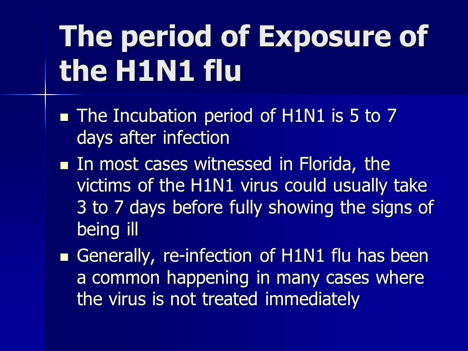 The period of Exposure of the H1N1 flu The Incubation period of H1N1 is 5 to 7 days after infection The Incubation period of H1N1 is 5 to 7 days after infection In most cases witnessed in Florida, the victims of the H1N1 virus could usually take 3 to 7 days before fully showing the signs of being ill In most cases witnessed in Florida, the victims of the H1N1 virus could usually take 3 to 7 days before fully showing the signs of being ill Generally, re-infection of H1N1 flu has been a common happening in many cases where the virus is not treated immediately Generally, re-infection of H1N1 flu has been a common happening in many cases where the virus is not treated immediately