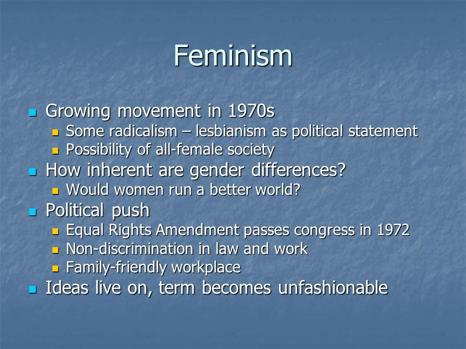 Feminism Growing movement in 1970s Growing movement in 1970s Some radicalism – lesbianism as political statement Some radicalism – lesbianism as political statement Possibility of all-female society Possibility of all-female society How inherent are gender differences.