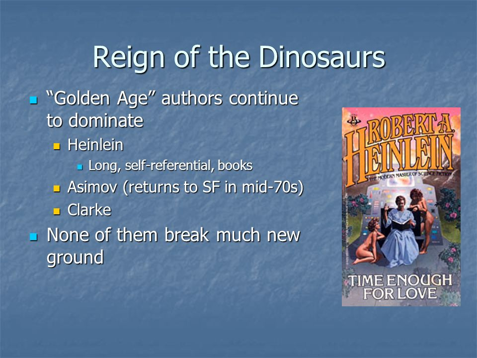 Reign of the Dinosaurs Golden Age authors continue to dominate Golden Age authors continue to dominate Heinlein Heinlein Long, self-referential, books Long, self-referential, books Asimov (returns to SF in mid-70s) Asimov (returns to SF in mid-70s) Clarke Clarke None of them break much new ground None of them break much new ground