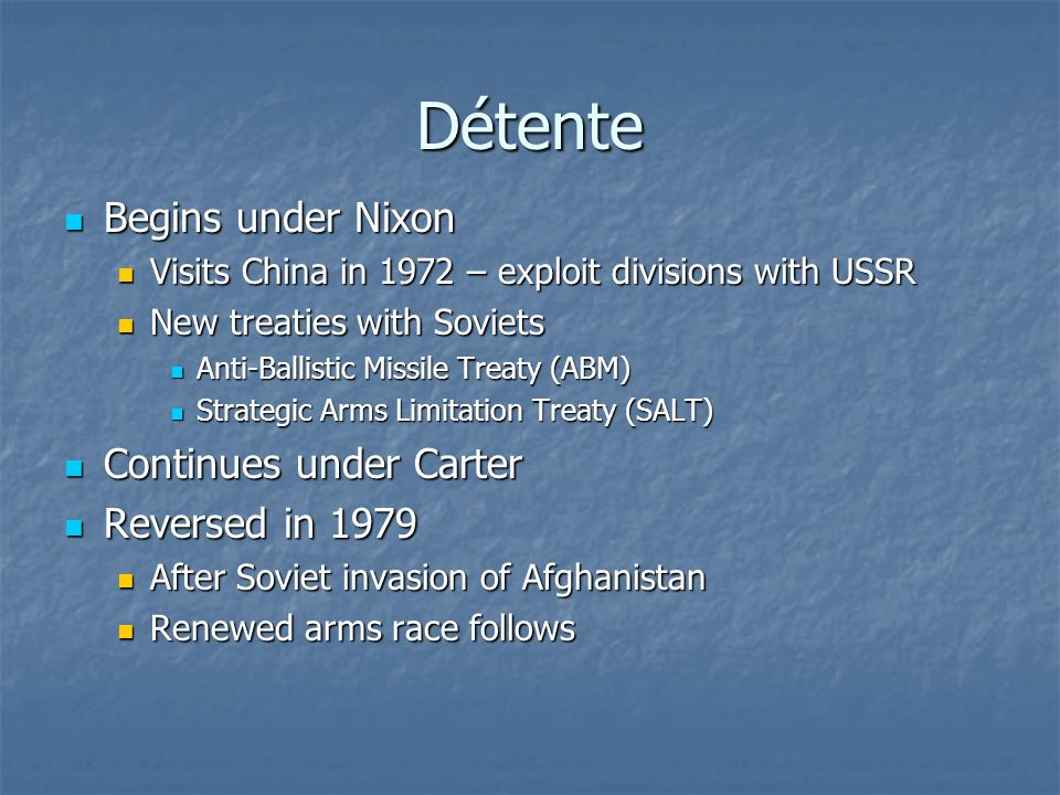 Détente Begins under Nixon Begins under Nixon Visits China in 1972 – exploit divisions with USSR Visits China in 1972 – exploit divisions with USSR New treaties with Soviets New treaties with Soviets Anti-Ballistic Missile Treaty (ABM) Anti-Ballistic Missile Treaty (ABM) Strategic Arms Limitation Treaty (SALT) Strategic Arms Limitation Treaty (SALT) Continues under Carter Continues under Carter Reversed in 1979 Reversed in 1979 After Soviet invasion of Afghanistan After Soviet invasion of Afghanistan Renewed arms race follows Renewed arms race follows