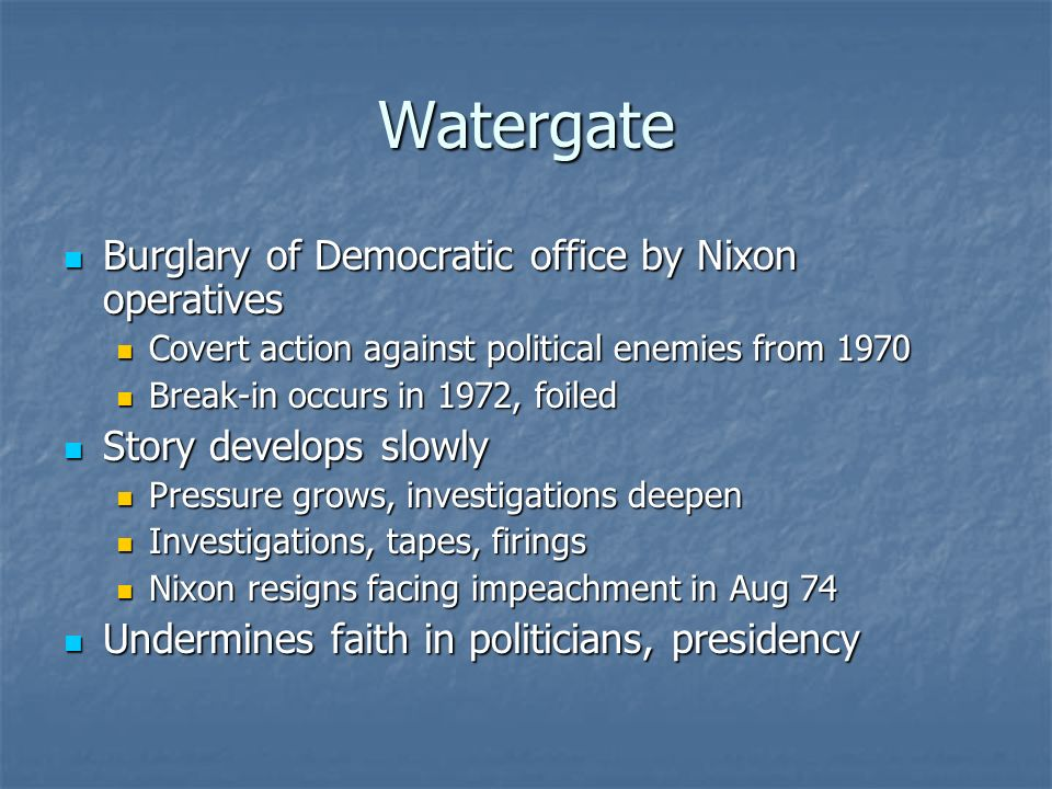 Watergate Burglary of Democratic office by Nixon operatives Burglary of Democratic office by Nixon operatives Covert action against political enemies from 1970 Covert action against political enemies from 1970 Break-in occurs in 1972, foiled Break-in occurs in 1972, foiled Story develops slowly Story develops slowly Pressure grows, investigations deepen Pressure grows, investigations deepen Investigations, tapes, firings Investigations, tapes, firings Nixon resigns facing impeachment in Aug 74 Nixon resigns facing impeachment in Aug 74 Undermines faith in politicians, presidency Undermines faith in politicians, presidency