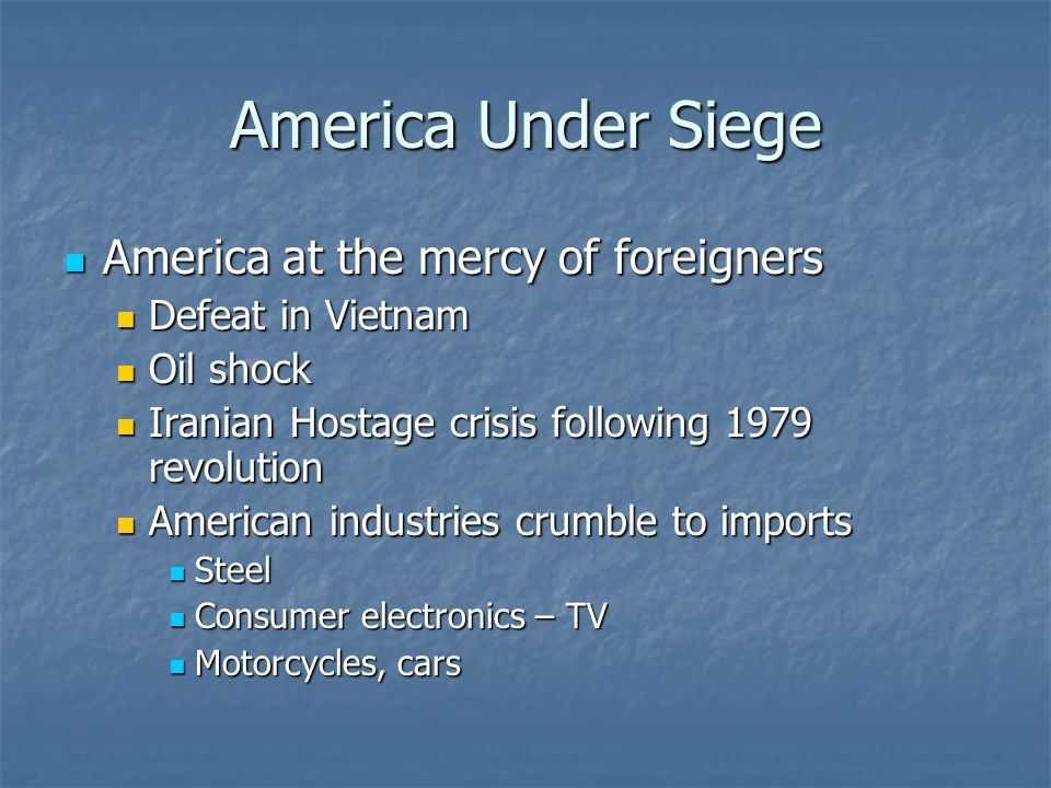 America Under Siege America at the mercy of foreigners America at the mercy of foreigners Defeat in Vietnam Defeat in Vietnam Oil shock Oil shock Iranian Hostage crisis following 1979 revolution Iranian Hostage crisis following 1979 revolution American industries crumble to imports American industries crumble to imports Steel Steel Consumer electronics – TV Consumer electronics – TV Motorcycles, cars Motorcycles, cars