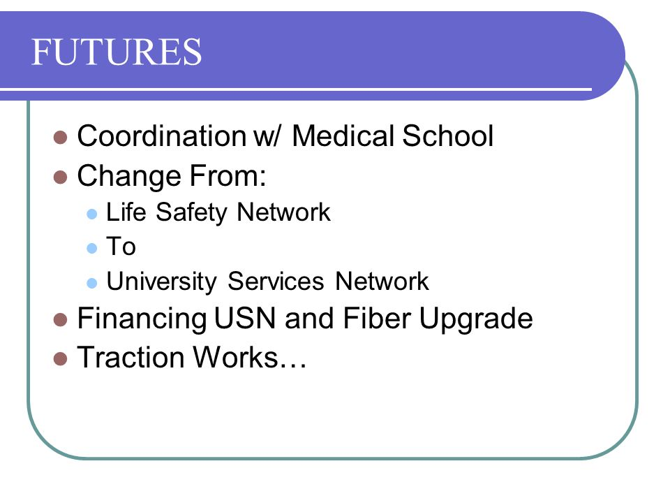 FUTURES Coordination w/ Medical School Change From: Life Safety Network To University Services Network Financing USN and Fiber Upgrade Traction Works…