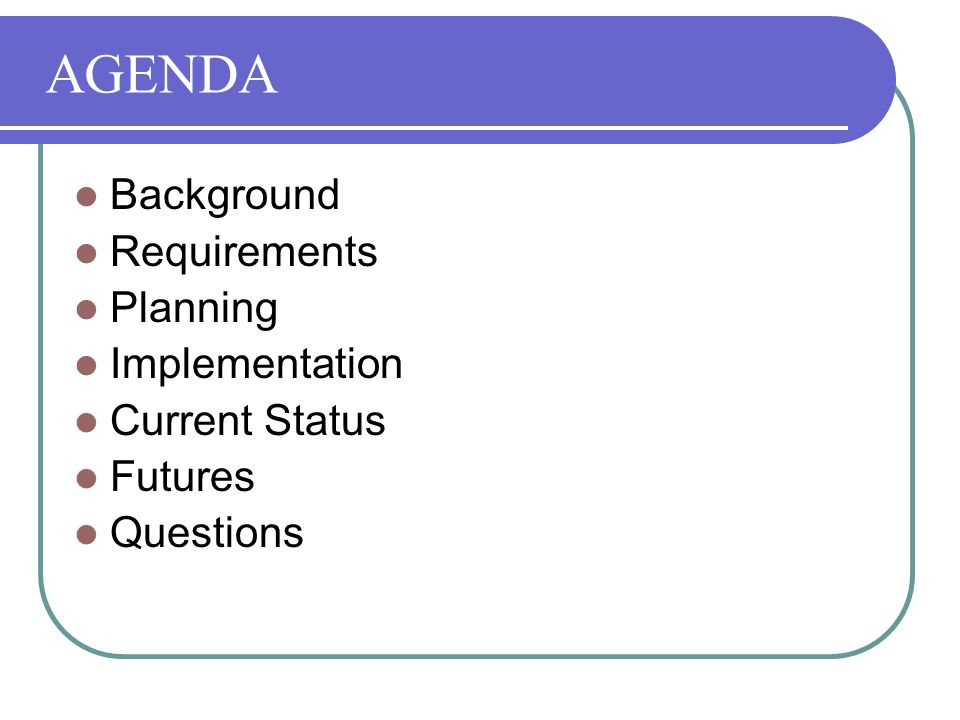 AGENDA Background Requirements Planning Implementation Current Status Futures Questions