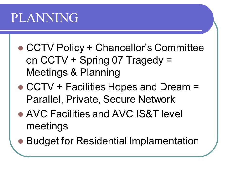 PLANNING CCTV Policy + Chancellors Committee on CCTV + Spring 07 Tragedy = Meetings & Planning CCTV + Facilities Hopes and Dream = Parallel, Private, Secure Network AVC Facilities and AVC IS&T level meetings Budget for Residential Implamentation