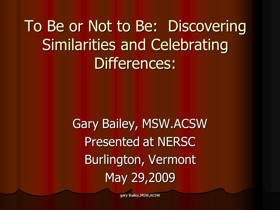 gary Bailey,MSW,ACSW To Be or Not to Be: Discovering Similarities and Celebrating Differences: Gary Bailey, MSW.ACSW Presented at NERSC Burlington, Vermont May 29,2009