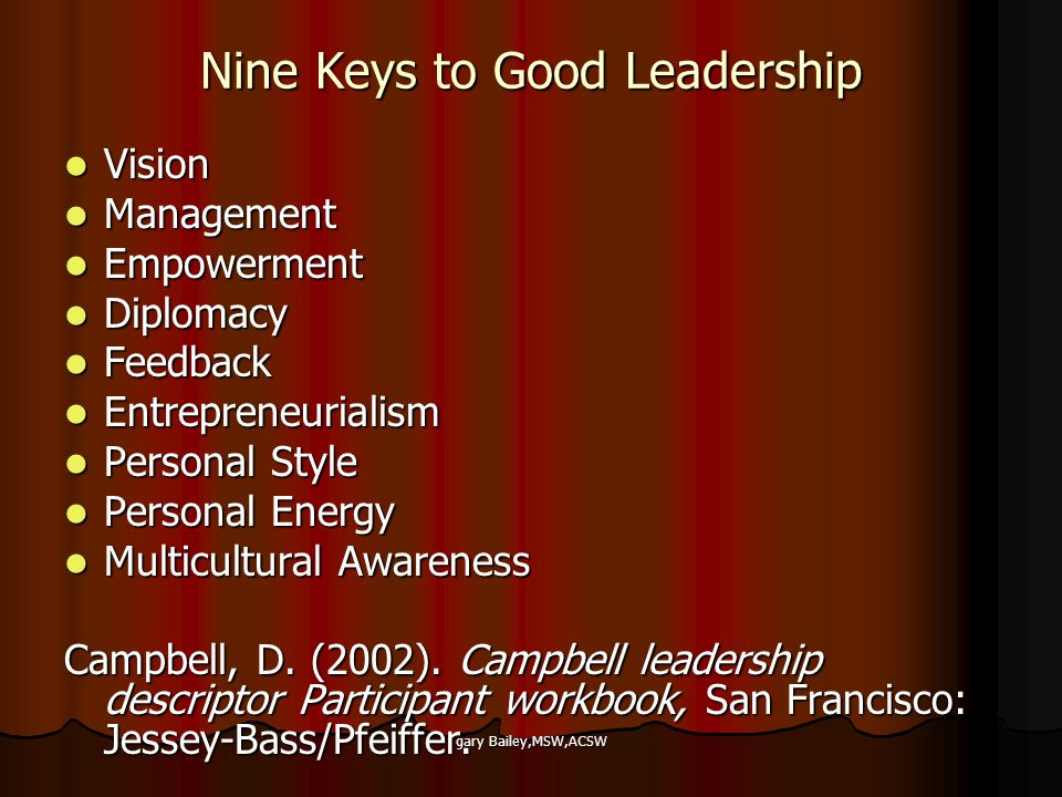 gary Bailey,MSW,ACSW Nine Keys to Good Leadership Vision Vision Management Management Empowerment Empowerment Diplomacy Diplomacy Feedback Feedback Entrepreneurialism Entrepreneurialism Personal Style Personal Style Personal Energy Personal Energy Multicultural Awareness Multicultural Awareness Campbell, D.