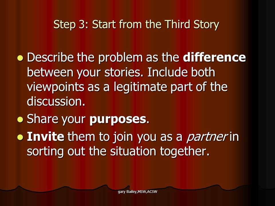 gary Bailey,MSW,ACSW Step 3: Start from the Third Story Describe the problem as the difference between your stories.