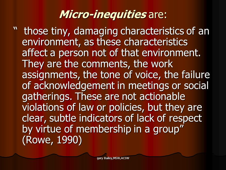 gary Bailey,MSW,ACSW Micro-inequities are: those tiny, damaging characteristics of an environment, as these characteristics affect a person not of that environment.