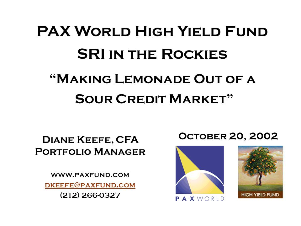 Diane Keefe, CFA Portfolio Manager www.paxfund.com dkeefe@paxfund.com (212) 266-0327 October 20, 2002 PAX World High Yield Fund SRI in the Rockies Making Lemonade Out of a Sour Credit Market