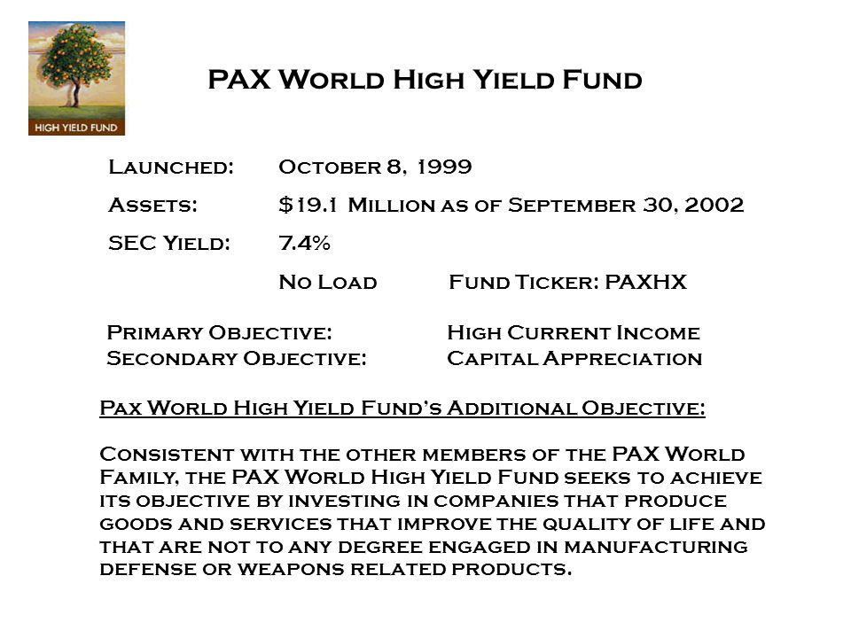 Primary Objective:High Current Income Secondary Objective:Capital Appreciation Pax World High Yield Funds Additional Objective: Consistent with the other members of the PAX World Family, the PAX World High Yield Fund seeks to achieve its objective by investing in companies that produce goods and services that improve the quality of life and that are not to any degree engaged in manufacturing defense or weapons related products.