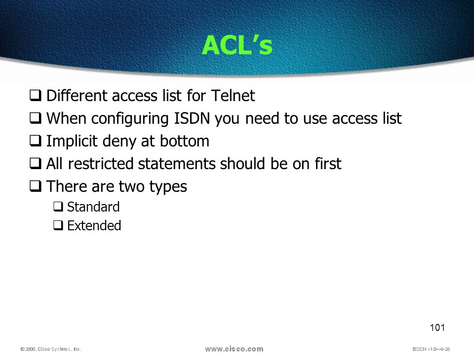 101 ACLs Different access list for Telnet When configuring ISDN you need to use access list Implicit deny at bottom All restricted statements should be on first There are two types Standard Extended