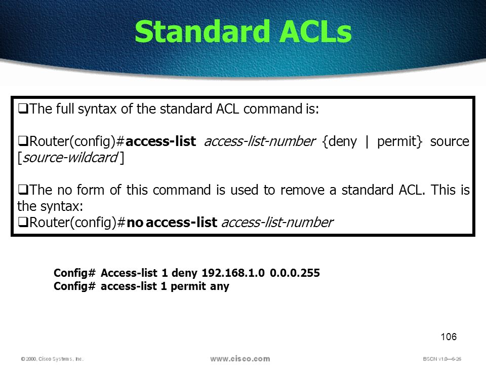 106 Standard ACLs The full syntax of the standard ACL command is: Router(config)#access-list access-list-number {deny | permit} source [source-wildcard ] The no form of this command is used to remove a standard ACL.
