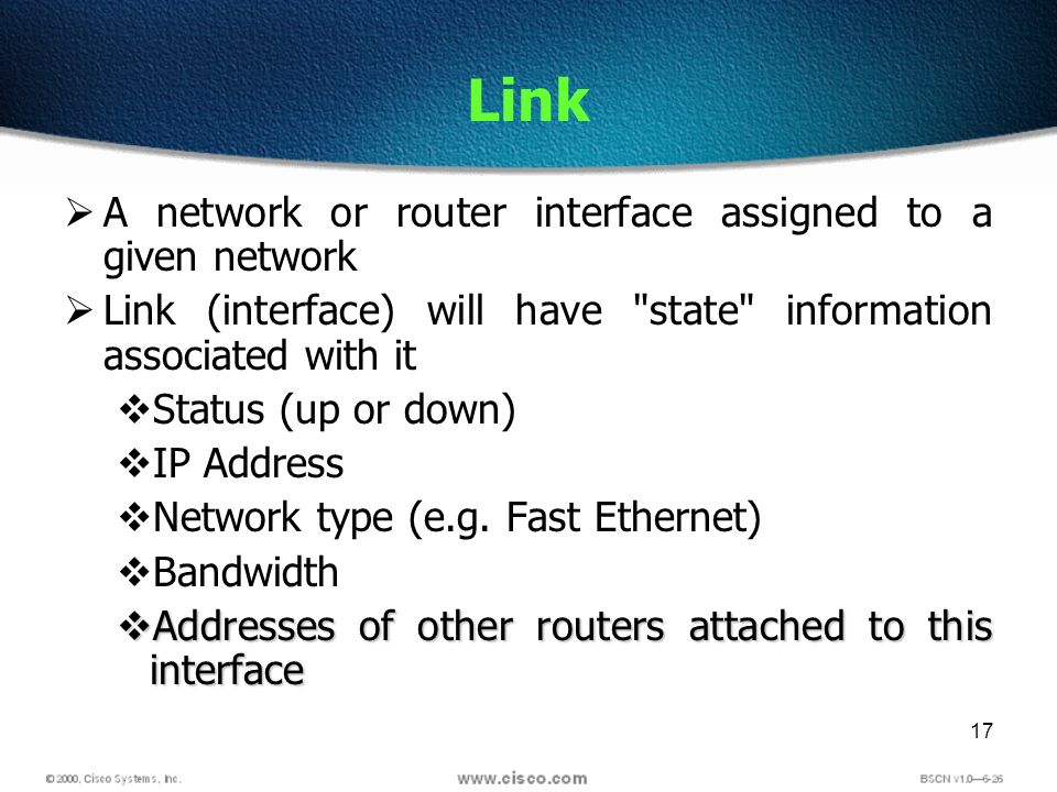 17 Link A network or router interface assigned to a given network Link (interface) will have state information associated with it Status (up or down) IP Address Network type (e.g.