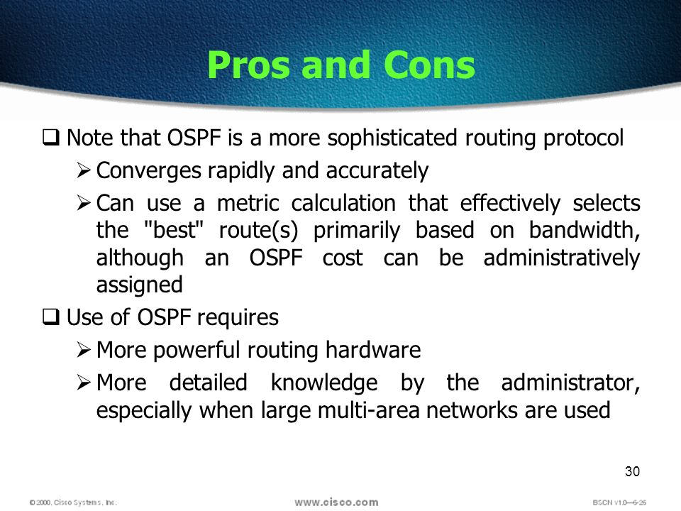 30 Pros and Cons Note that OSPF is a more sophisticated routing protocol Converges rapidly and accurately Can use a metric calculation that effectively selects the best route(s) primarily based on bandwidth, although an OSPF cost can be administratively assigned Use of OSPF requires More powerful routing hardware More detailed knowledge by the administrator, especially when large multi-area networks are used