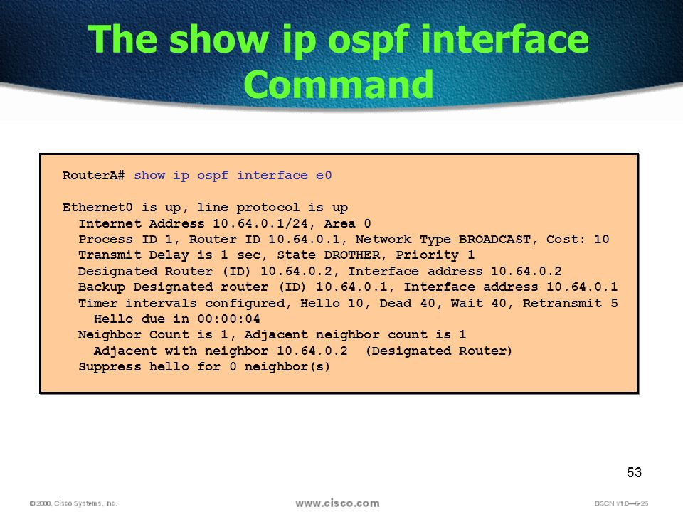 53 The show ip ospf interface Command RouterA# show ip ospf interface e0 Ethernet0 is up, line protocol is up Internet Address /24, Area 0 Process ID 1, Router ID , Network Type BROADCAST, Cost: 10 Transmit Delay is 1 sec, State DROTHER, Priority 1 Designated Router (ID) , Interface address Backup Designated router (ID) , Interface address Timer intervals configured, Hello 10, Dead 40, Wait 40, Retransmit 5 Hello due in 00:00:04 Neighbor Count is 1, Adjacent neighbor count is 1 Adjacent with neighbor (Designated Router) Suppress hello for 0 neighbor(s)