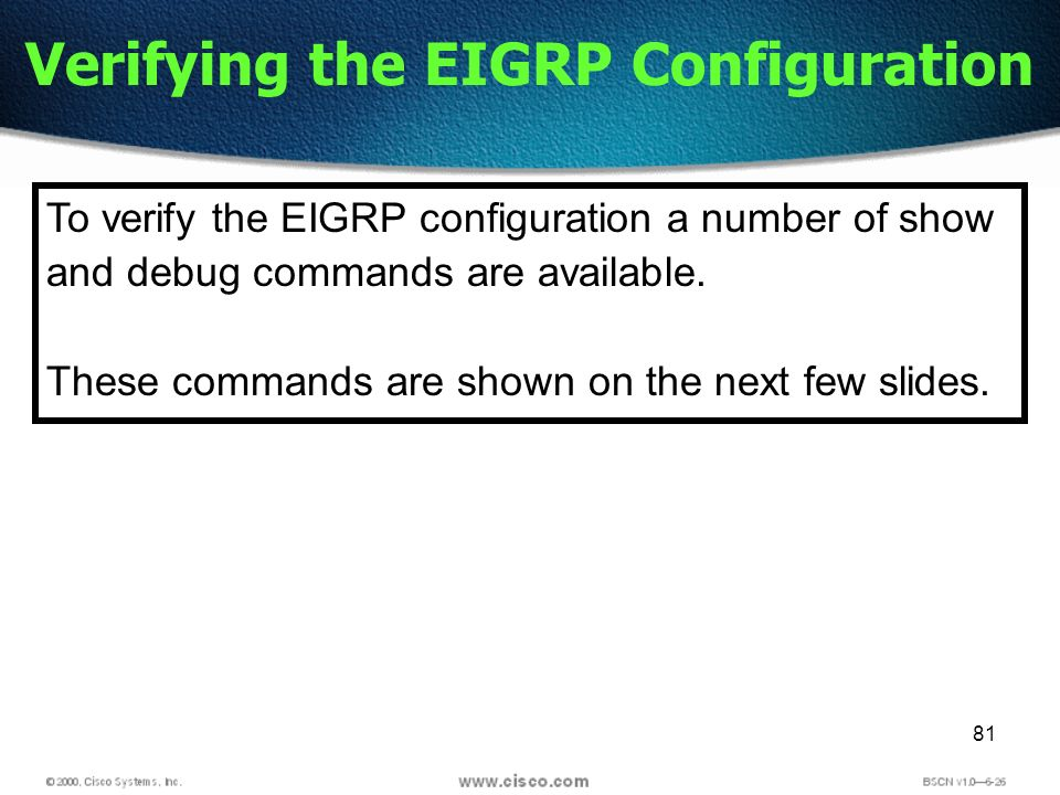 81 Verifying the EIGRP Configuration To verify the EIGRP configuration a number of show and debug commands are available.