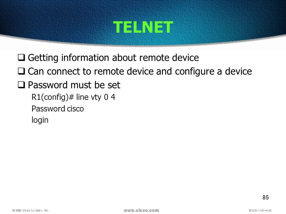 85 TELNET Getting information about remote device Can connect to remote device and configure a device Password must be set R1(config)# line vty 0 4 Password cisco login