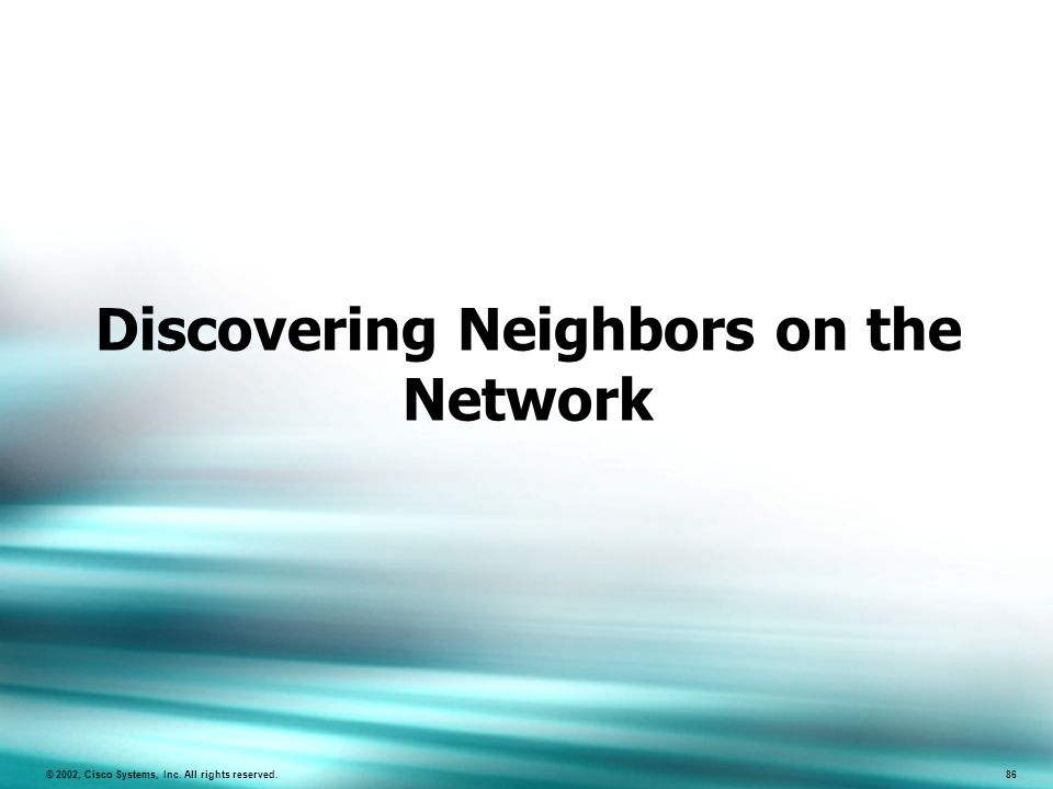 86 © 2002, Cisco Systems, Inc. All rights reserved. 86 Discovering Neighbors on the Network