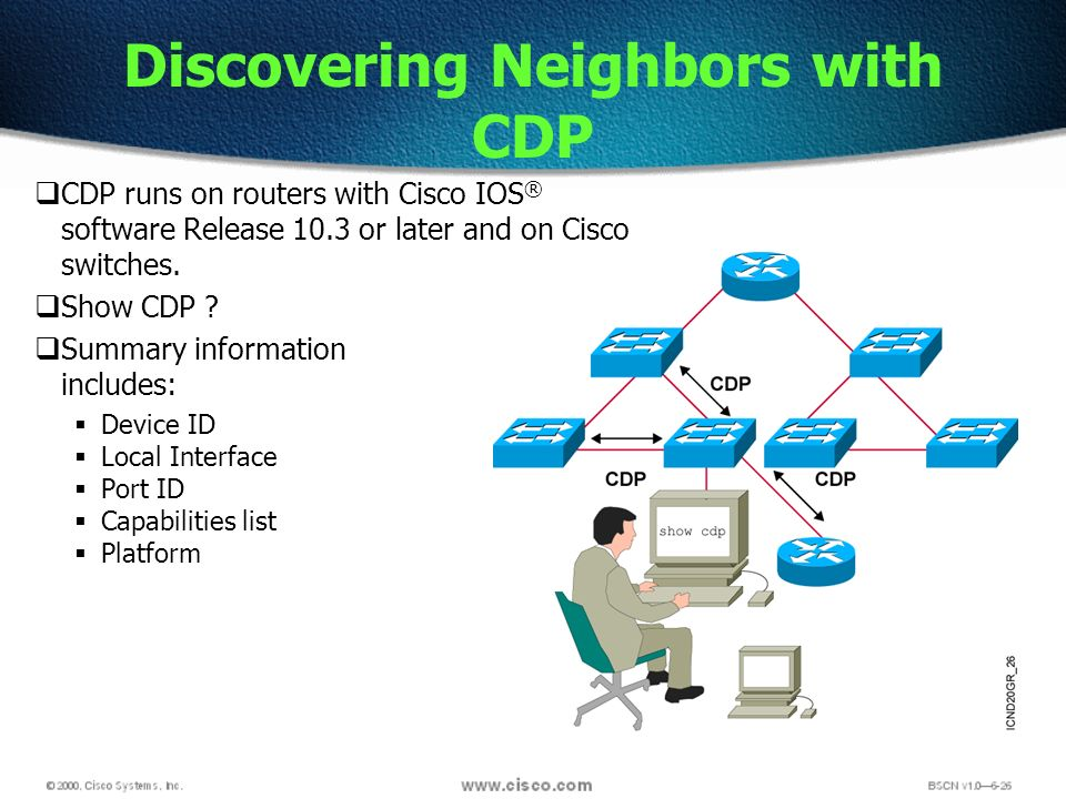 Discovering Neighbors with CDP CDP runs on routers with Cisco IOS ® software Release 10.3 or later and on Cisco switches.