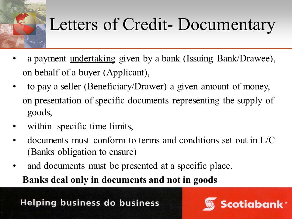 Letters of Credit- Documentary a payment undertaking given by a bank (Issuing Bank/Drawee), on behalf of a buyer (Applicant), to pay a seller (Beneficiary/Drawer) a given amount of money, on presentation of specific documents representing the supply of goods, within specific time limits, documents must conform to terms and conditions set out in L/C (Banks obligation to ensure) and documents must be presented at a specific place.