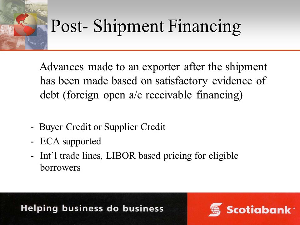 Post- Shipment Financing Advances made to an exporter after the shipment has been made based on satisfactory evidence of debt (foreign open a/c receivable financing) - Buyer Credit or Supplier Credit -ECA supported -Intl trade lines, LIBOR based pricing for eligible borrowers