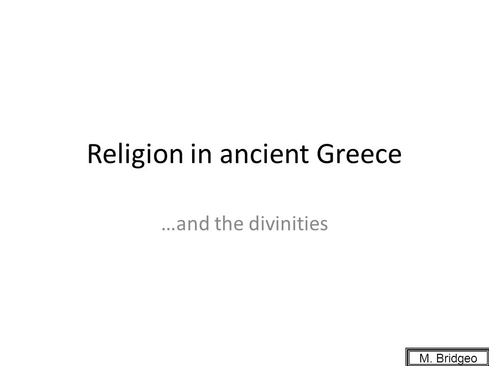 Religion in ancient Greece …and the divinities M. Bridgeo