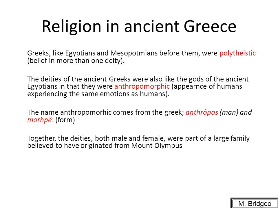 Religion in ancient Greece Greeks, like Egyptians and Mesopotmians before them, were polytheistic (belief in more than one deity).