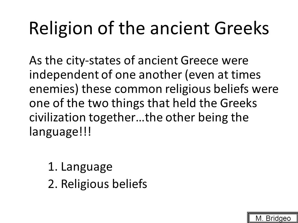 Religion of the ancient Greeks As the city-states of ancient Greece were independent of one another (even at times enemies) these common religious beliefs were one of the two things that held the Greeks civilization together…the other being the language!!.