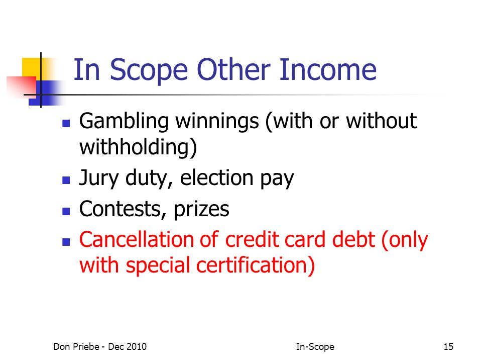 Don Priebe - Dec 2010In-Scope15 In Scope Other Income Gambling winnings (with or without withholding) Jury duty, election pay Contests, prizes Cancellation of credit card debt (only with special certification)