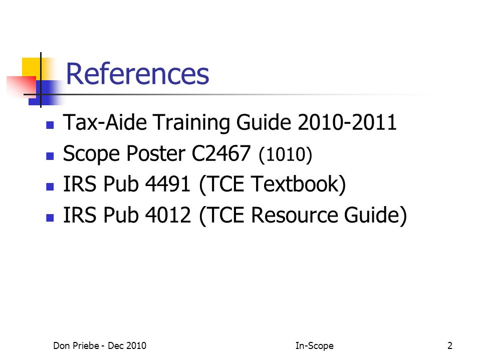 Don Priebe - Dec 2010In-Scope2 References Tax-Aide Training Guide 2010-2011 Scope Poster C2467 (1010) IRS Pub 4491 (TCE Textbook) IRS Pub 4012 (TCE Resource Guide)
