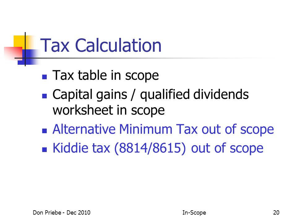 Don Priebe - Dec 2010In-Scope20 Tax Calculation Tax table in scope Capital gains / qualified dividends worksheet in scope Alternative Minimum Tax out of scope Kiddie tax (8814/8615) out of scope