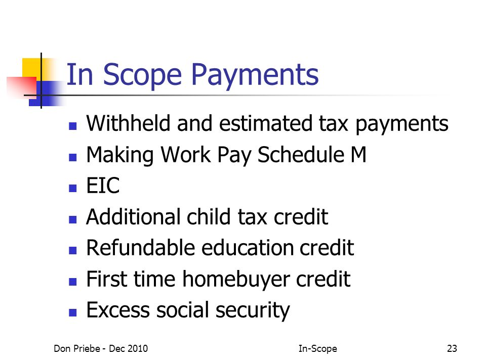 Don Priebe - Dec 2010In-Scope23 In Scope Payments Withheld and estimated tax payments Making Work Pay Schedule M EIC Additional child tax credit Refundable education credit First time homebuyer credit Excess social security