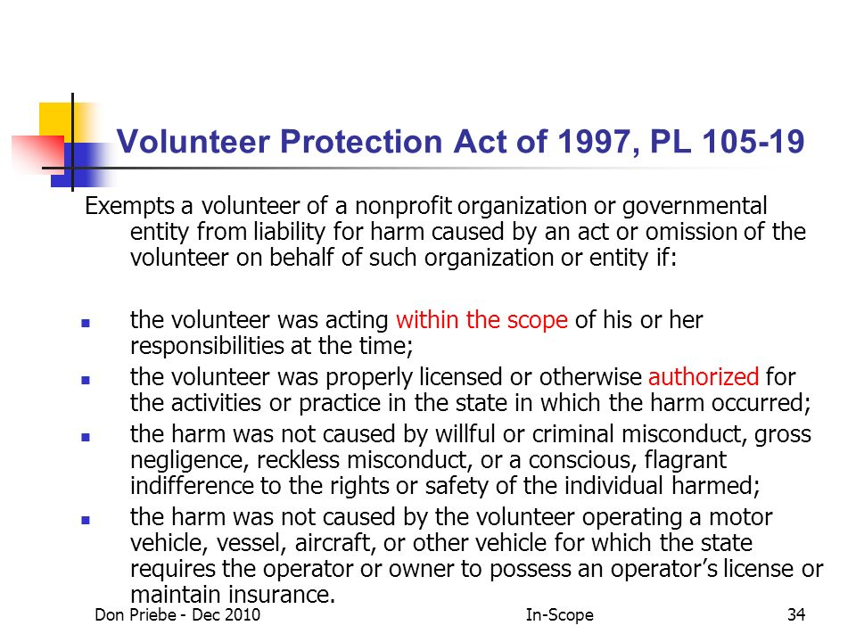 Don Priebe - Dec 2010In-Scope34 Volunteer Protection Act of 1997, PL 105-19 Exempts a volunteer of a nonprofit organization or governmental entity from liability for harm caused by an act or omission of the volunteer on behalf of such organization or entity if: the volunteer was acting within the scope of his or her responsibilities at the time; the volunteer was properly licensed or otherwise authorized for the activities or practice in the state in which the harm occurred; the harm was not caused by willful or criminal misconduct, gross negligence, reckless misconduct, or a conscious, flagrant indifference to the rights or safety of the individual harmed; the harm was not caused by the volunteer operating a motor vehicle, vessel, aircraft, or other vehicle for which the state requires the operator or owner to possess an operators license or maintain insurance.