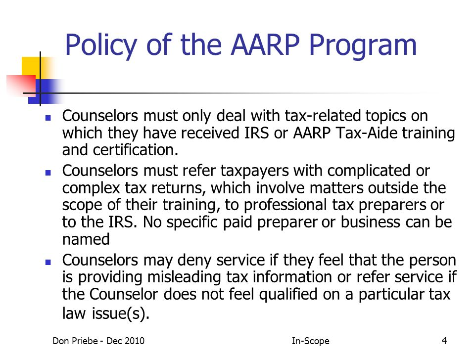 Don Priebe - Dec 2010In-Scope4 Policy of the AARP Program Counselors must only deal with tax-related topics on which they have received IRS or AARP Tax-Aide training and certification.