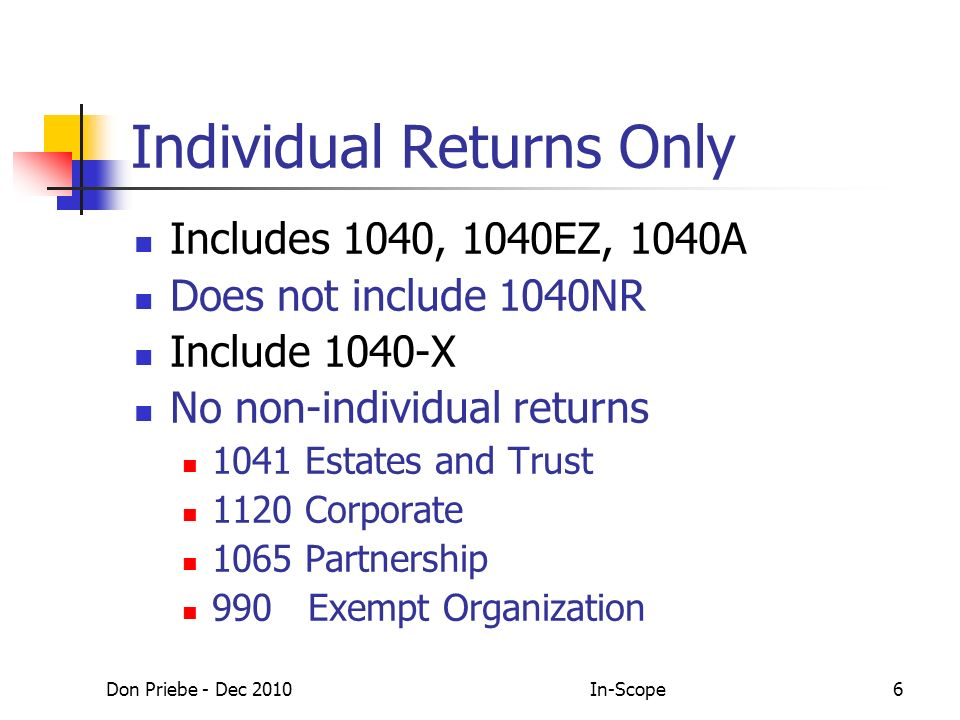 Don Priebe - Dec 2010In-Scope6 Individual Returns Only Includes 1040, 1040EZ, 1040A Does not include 1040NR Include 1040-X No non-individual returns 1041 Estates and Trust 1120 Corporate 1065 Partnership 990 Exempt Organization