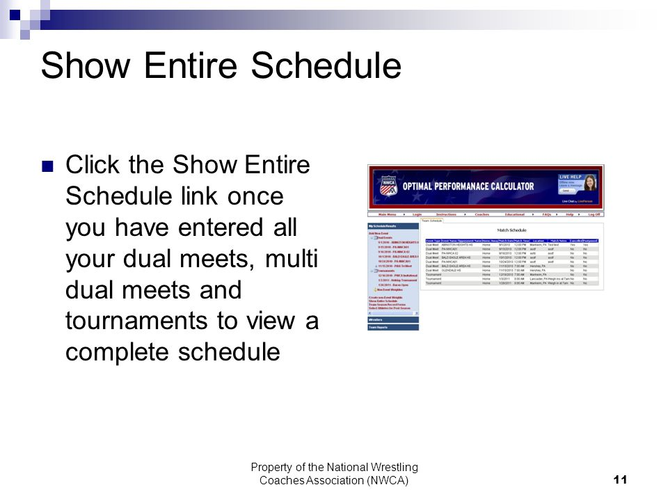 Property of the National Wrestling Coaches Association (NWCA) 11 Show Entire Schedule Click the Show Entire Schedule link once you have entered all your dual meets, multi dual meets and tournaments to view a complete schedule
