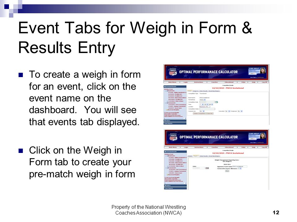 Property of the National Wrestling Coaches Association (NWCA) 12 Event Tabs for Weigh in Form & Results Entry To create a weigh in form for an event, click on the event name on the dashboard.