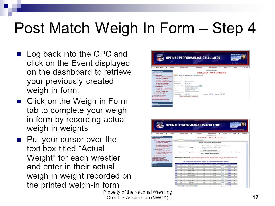 Property of the National Wrestling Coaches Association (NWCA) 17 Post Match Weigh In Form – Step 4 Log back into the OPC and click on the Event displayed on the dashboard to retrieve your previously created weigh-in form.