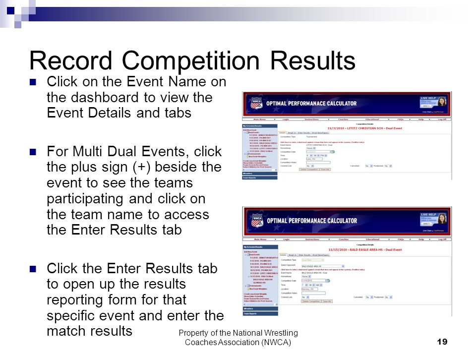 Property of the National Wrestling Coaches Association (NWCA) 19 Record Competition Results Click on the Event Name on the dashboard to view the Event Details and tabs For Multi Dual Events, click the plus sign (+) beside the event to see the teams participating and click on the team name to access the Enter Results tab Click the Enter Results tab to open up the results reporting form for that specific event and enter the match results
