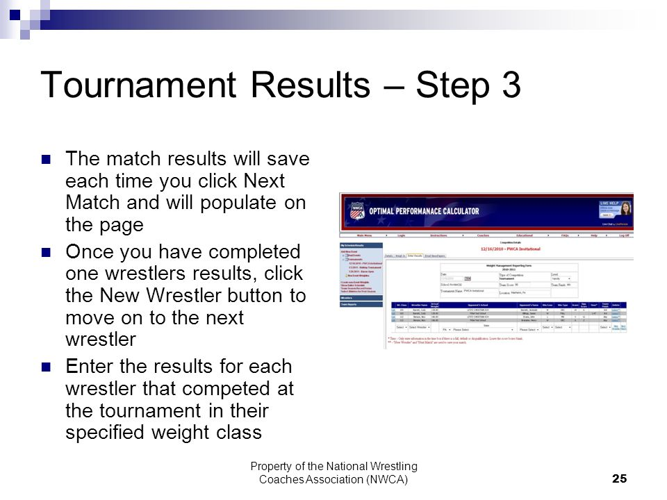 Property of the National Wrestling Coaches Association (NWCA) 25 Tournament Results – Step 3 The match results will save each time you click Next Match and will populate on the page Once you have completed one wrestlers results, click the New Wrestler button to move on to the next wrestler Enter the results for each wrestler that competed at the tournament in their specified weight class