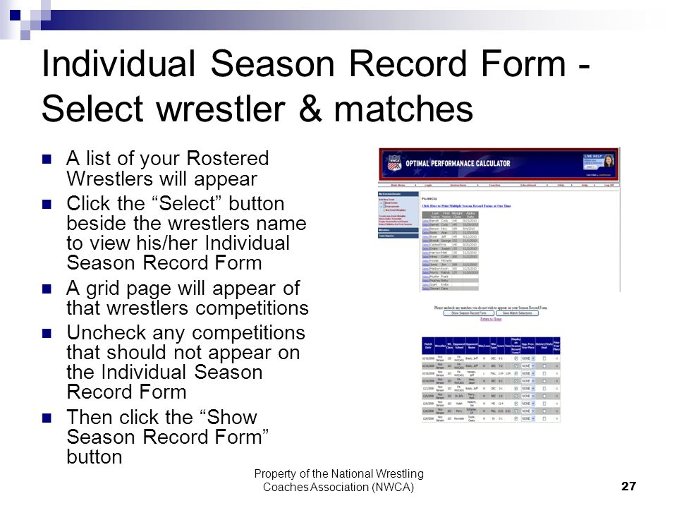 Property of the National Wrestling Coaches Association (NWCA) 27 Individual Season Record Form - Select wrestler & matches A list of your Rostered Wrestlers will appear Click the Select button beside the wrestlers name to view his/her Individual Season Record Form A grid page will appear of that wrestlers competitions Uncheck any competitions that should not appear on the Individual Season Record Form Then click the Show Season Record Form button