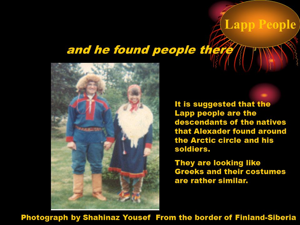 and he found people there Lapp People Photograph by Shahinaz Yousef From the border of Finland-Siberia It is suggested that the Lapp people are the descendants of the natives that Alexader found around the Arctic circle and his soldiers.