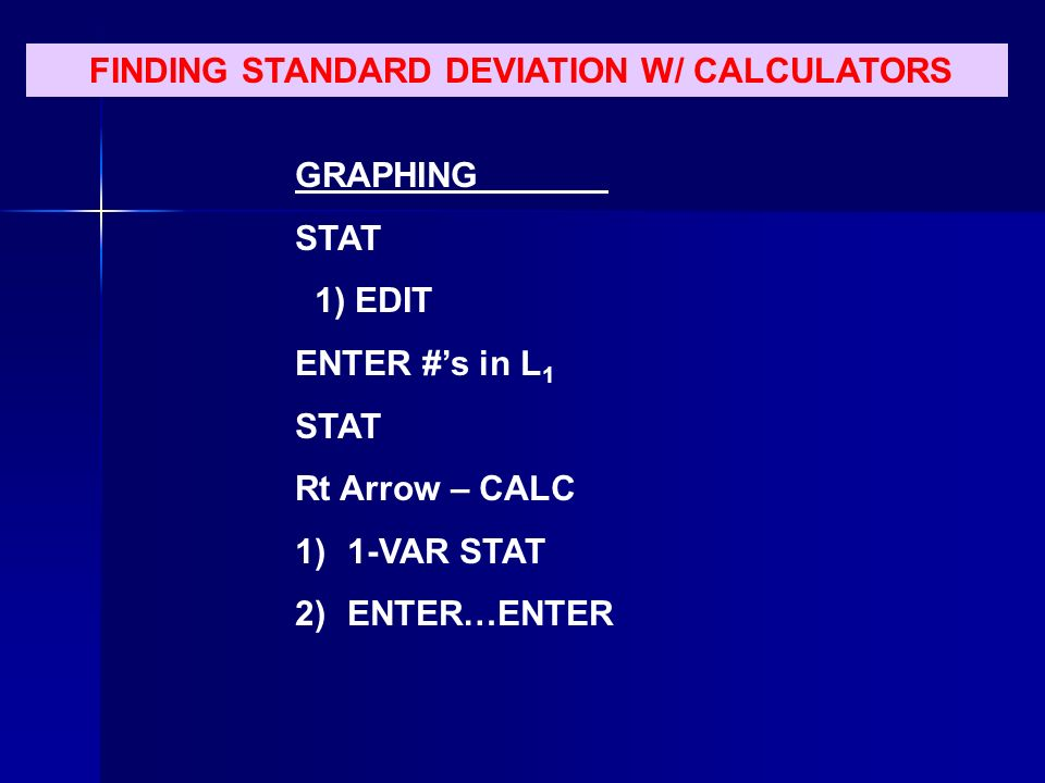 FINDING STANDARD DEVIATION W/ CALCULATORS GRAPHING STAT 1) EDIT ENTER #s in L 1 STAT Rt Arrow – CALC 1)1-VAR STAT 2)ENTER…ENTER